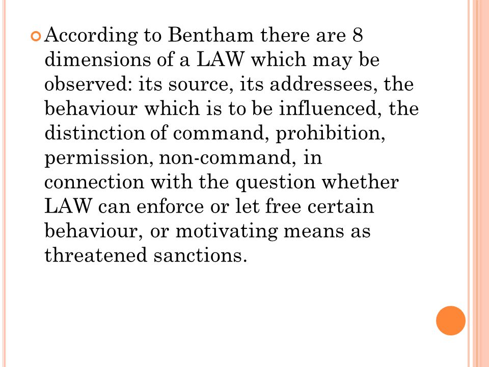 According to Bentham there are 8 dimensions of a LAW which may be observed: its source, its addressees, the behaviour which is to be influenced, the d