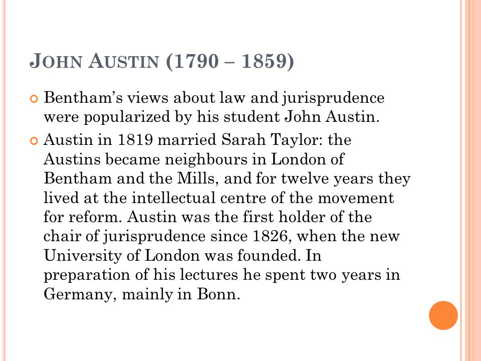 J OHN A USTIN (1790 – 1859) Bentham's views about law and jurisprudence were popularized by his student John Austin.