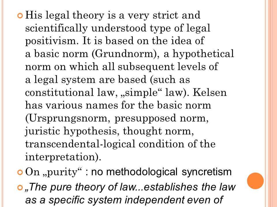 His legal theory is a very strict and scientifically understood type of legal positivism. It is based on the idea of a basic norm (Grundnorm), a hypot