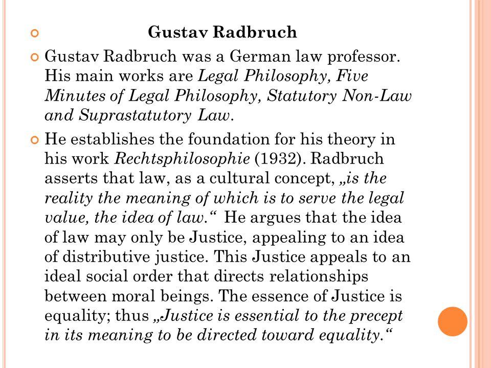 Gustav Radbruch Gustav Radbruch was a German law professor. His main works are Legal Philosophy, Five Minutes of Legal Philosophy, Statutory Non-Law a