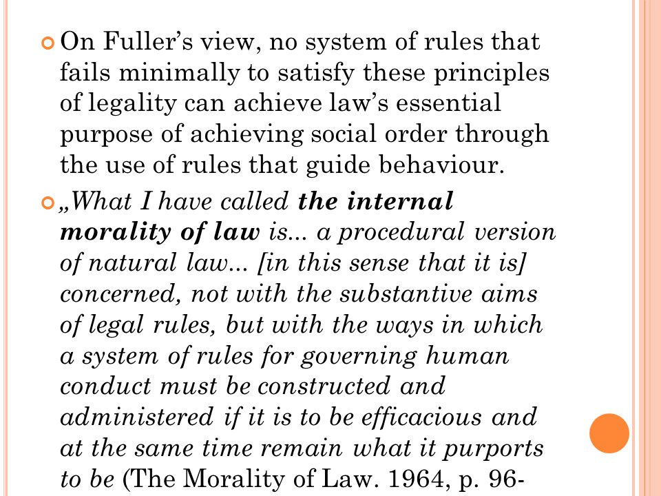 On Fuller's view, no system of rules that fails minimally to satisfy these principles of legality can achieve law's essential purpose of achieving soc