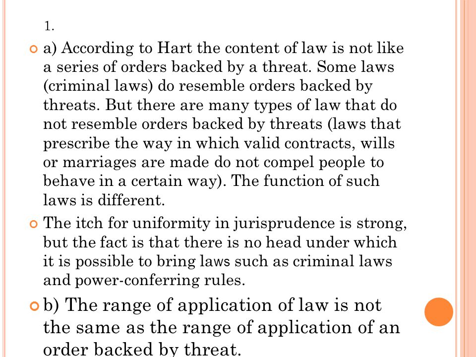 1. a) According to Hart the content of law is not like a series of orders backed by a threat. Some laws (criminal laws) do resemble orders backed by t