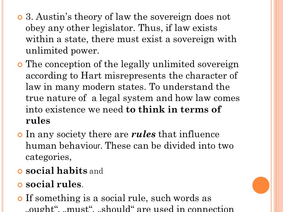 3. Austin's theory of law the sovereign does not obey any other legislator. Thus, if law exists within a state, there must exist a sovereign with unli