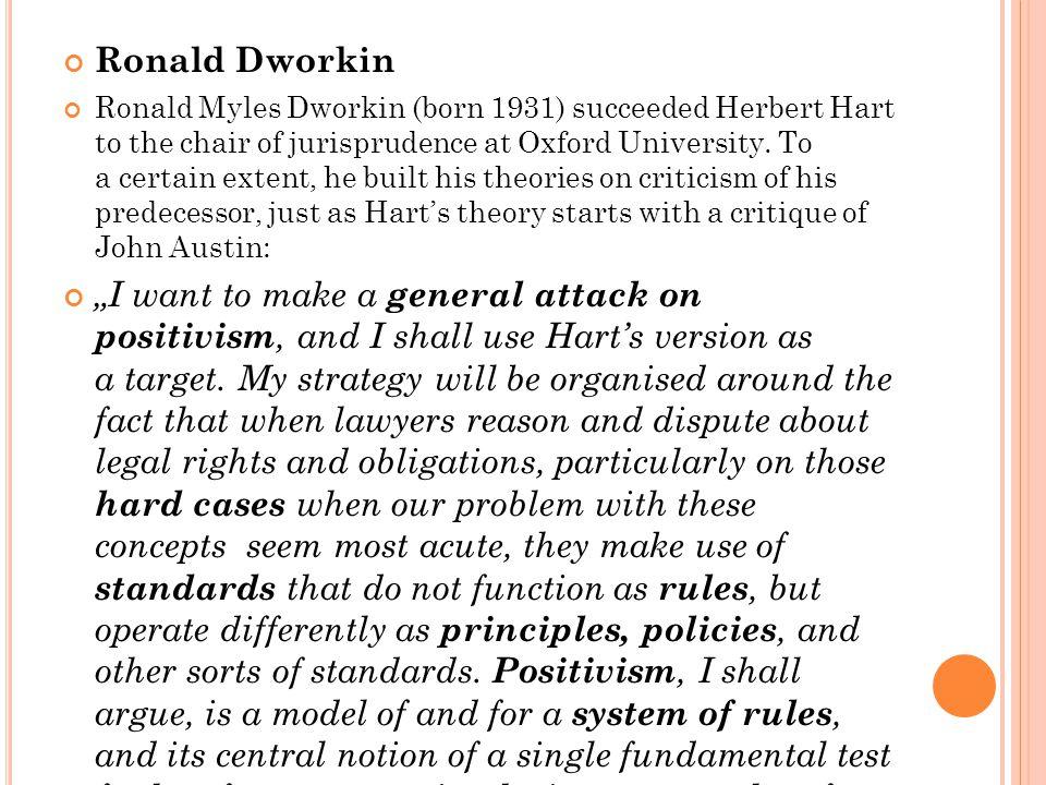 Ronald Dworkin Ronald Myles Dworkin (born 1931) succeeded Herbert Hart to the chair of jurisprudence at Oxford University.
