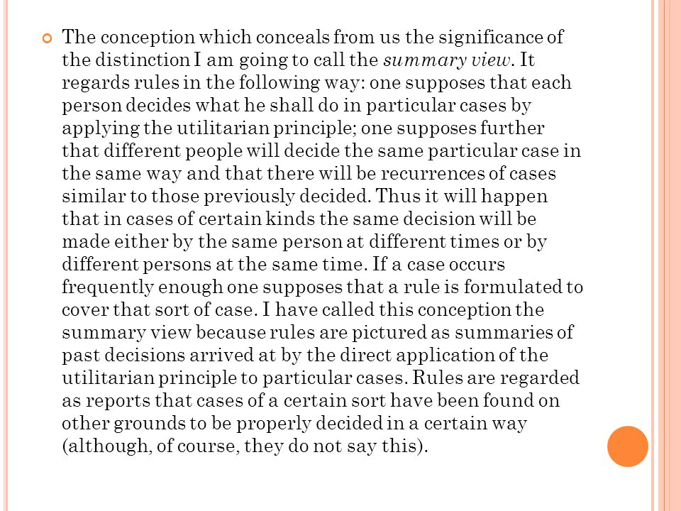 The conception which conceals from us the significance of the distinction I am going to call the summary view. It regards rules in the following way: