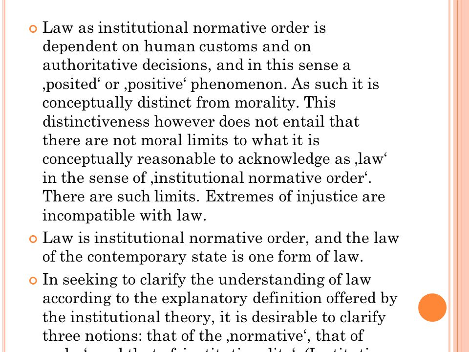 Law as institutional normative order is dependent on human customs and on authoritative decisions, and in this sense a 'posited' or 'positive' phenomenon.