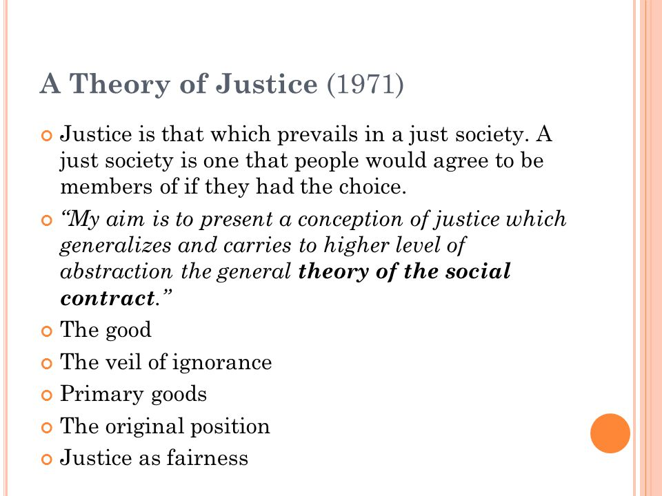 A Theory of Justice (1971) Justice is that which prevails in a just society. A just society is one that people would agree to be members of if they ha
