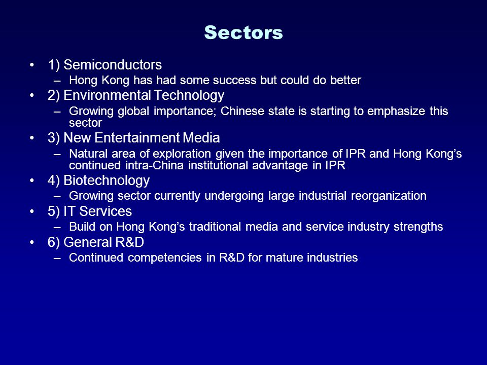 Sectors 1) Semiconductors –Hong Kong has had some success but could do better 2) Environmental Technology –Growing global importance; Chinese state is starting to emphasize this sector 3) New Entertainment Media –Natural area of exploration given the importance of IPR and Hong Kong's continued intra-China institutional advantage in IPR 4) Biotechnology –Growing sector currently undergoing large industrial reorganization 5) IT Services –Build on Hong Kong's traditional media and service industry strengths 6) General R&D –Continued competencies in R&D for mature industries