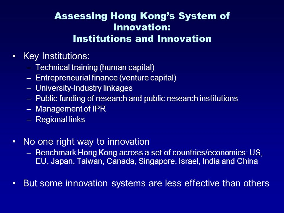 Assessing Hong Kong's System of Innovation: Institutions and Innovation Key Institutions: –Technical training (human capital) –Entrepreneurial finance (venture capital) –University-Industry linkages –Public funding of research and public research institutions –Management of IPR –Regional links No one right way to innovation –Benchmark Hong Kong across a set of countries/economies: US, EU, Japan, Taiwan, Canada, Singapore, Israel, India and China But some innovation systems are less effective than others