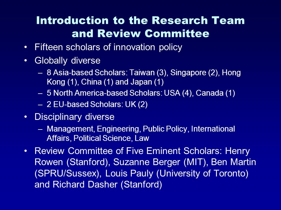 Introduction to the Research Team and Review Committee Fifteen scholars of innovation policy Globally diverse –8 Asia-based Scholars: Taiwan (3), Singapore (2), Hong Kong (1), China (1) and Japan (1) –5 North America-based Scholars: USA (4), Canada (1) –2 EU-based Scholars: UK (2) Disciplinary diverse –Management, Engineering, Public Policy, International Affairs, Political Science, Law Review Committee of Five Eminent Scholars: Henry Rowen (Stanford), Suzanne Berger (MIT), Ben Martin (SPRU/Sussex), Louis Pauly (University of Toronto) and Richard Dasher (Stanford)