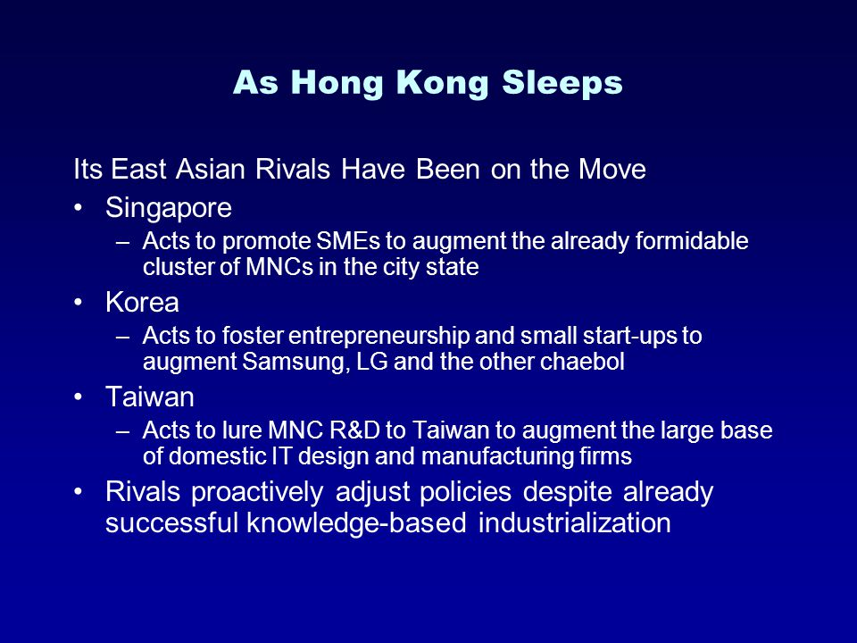 As Hong Kong Sleeps Its East Asian Rivals Have Been on the Move Singapore –Acts to promote SMEs to augment the already formidable cluster of MNCs in the city state Korea –Acts to foster entrepreneurship and small start-ups to augment Samsung, LG and the other chaebol Taiwan –Acts to lure MNC R&D to Taiwan to augment the large base of domestic IT design and manufacturing firms Rivals proactively adjust policies despite already successful knowledge-based industrialization
