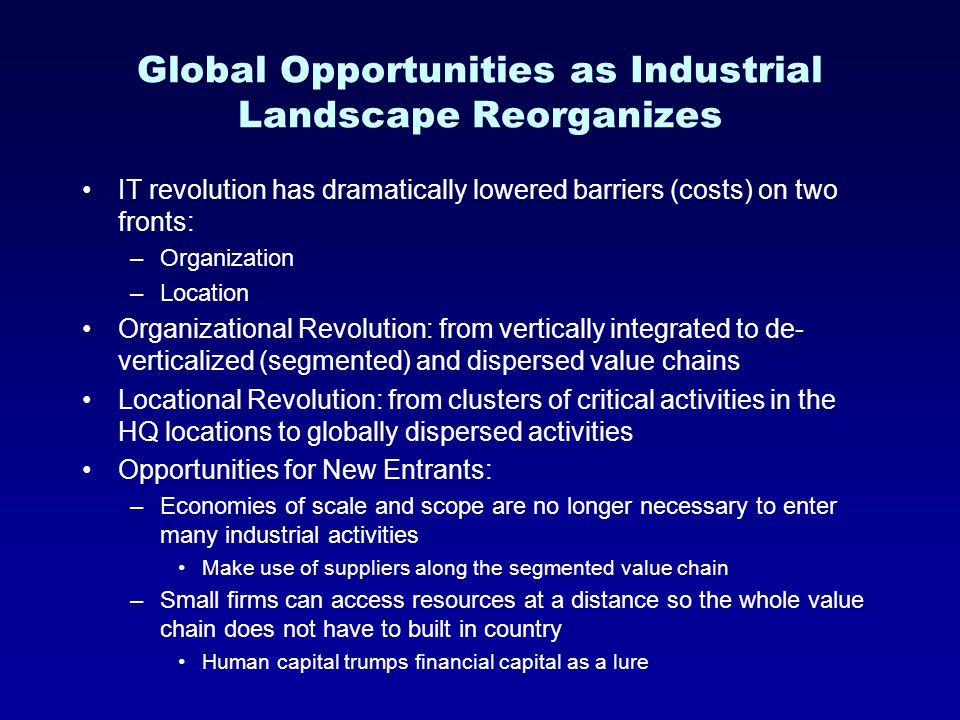 Global Opportunities as Industrial Landscape Reorganizes IT revolution has dramatically lowered barriers (costs) on two fronts: –Organization –Location Organizational Revolution: from vertically integrated to de- verticalized (segmented) and dispersed value chains Locational Revolution: from clusters of critical activities in the HQ locations to globally dispersed activities Opportunities for New Entrants: –Economies of scale and scope are no longer necessary to enter many industrial activities Make use of suppliers along the segmented value chain –Small firms can access resources at a distance so the whole value chain does not have to built in country Human capital trumps financial capital as a lure