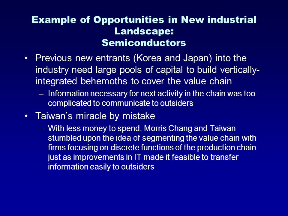 Example of Opportunities in New industrial Landscape: Semiconductors Previous new entrants (Korea and Japan) into the industry need large pools of capital to build vertically- integrated behemoths to cover the value chain –Information necessary for next activity in the chain was too complicated to communicate to outsiders Taiwan's miracle by mistake –With less money to spend, Morris Chang and Taiwan stumbled upon the idea of segmenting the value chain with firms focusing on discrete functions of the production chain just as improvements in IT made it feasible to transfer information easily to outsiders