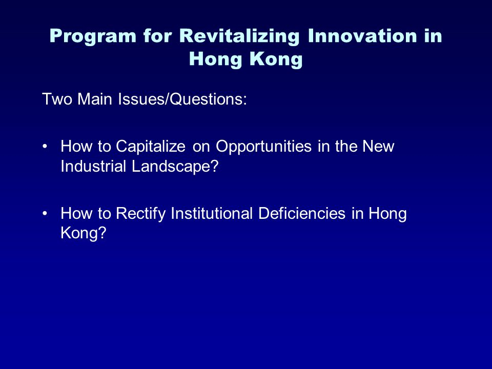 Program for Revitalizing Innovation in Hong Kong Two Main Issues/Questions: How to Capitalize on Opportunities in the New Industrial Landscape? How to