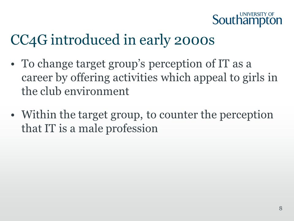 CC4G introduced in early 2000s To change target group's perception of IT as a career by offering activities which appeal to girls in the club environment Within the target group, to counter the perception that IT is a male profession 8