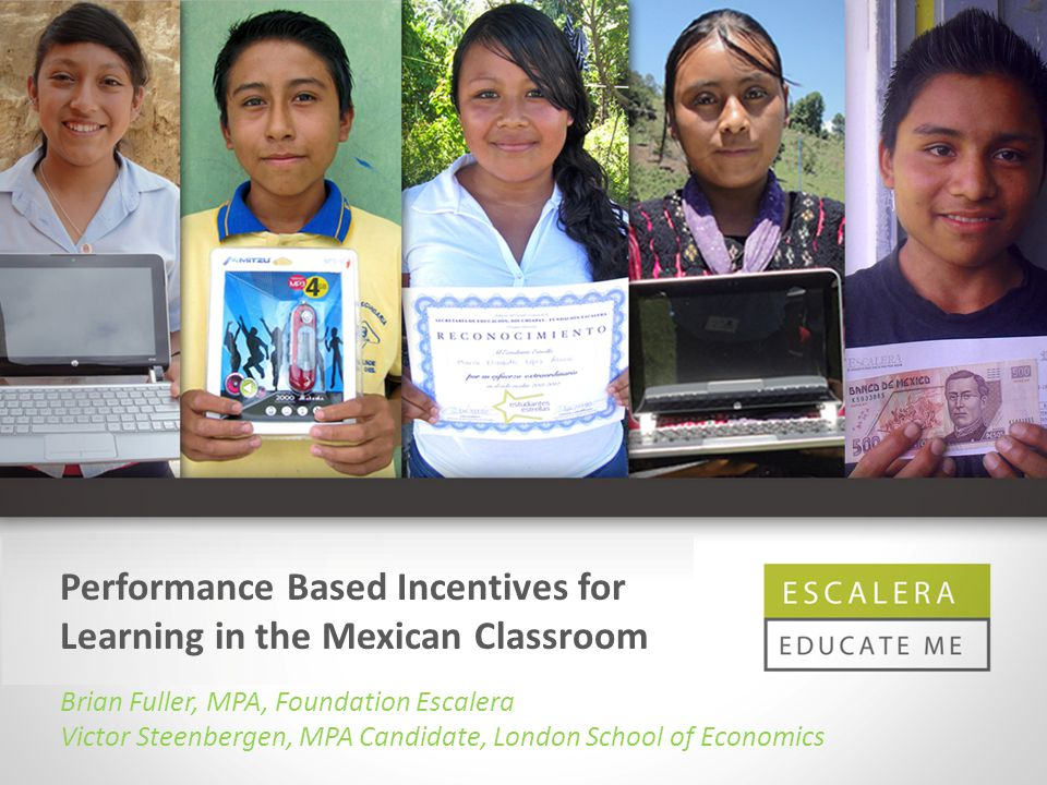 Performance Based Incentives for Learning in the Mexican Classroom Brian Fuller, MPA, Foundation Escalera Victor Steenbergen, MPA Candidate, London School of Economics