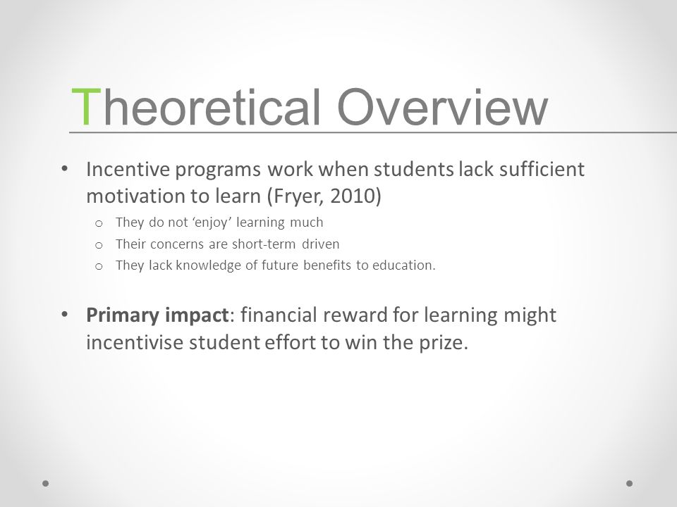 Incentive programs work when students lack sufficient motivation to learn (Fryer, 2010) o They do not 'enjoy' learning much o Their concerns are short-term driven o They lack knowledge of future benefits to education.