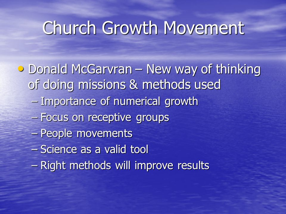 Church Growth Movement Donald McGarvran – New way of thinking of doing missions & methods used Donald McGarvran – New way of thinking of doing missions & methods used –Importance of numerical growth –Focus on receptive groups –People movements –Science as a valid tool –Right methods will improve results
