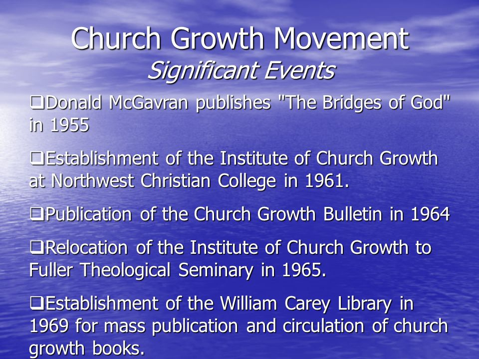 Church Growth Movement Significant Events  Donald McGavran publishes The Bridges of God in 1955  Establishment of the Institute of Church Growth at Northwest Christian College in 1961.