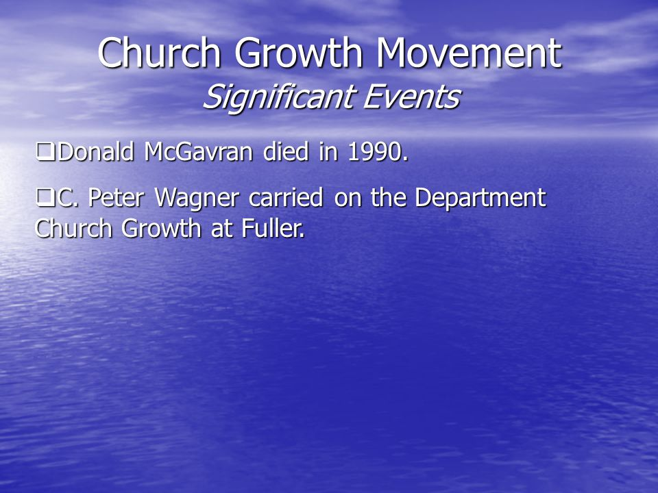 Church Growth Movement Significant Events  Donald McGavran died in 1990.