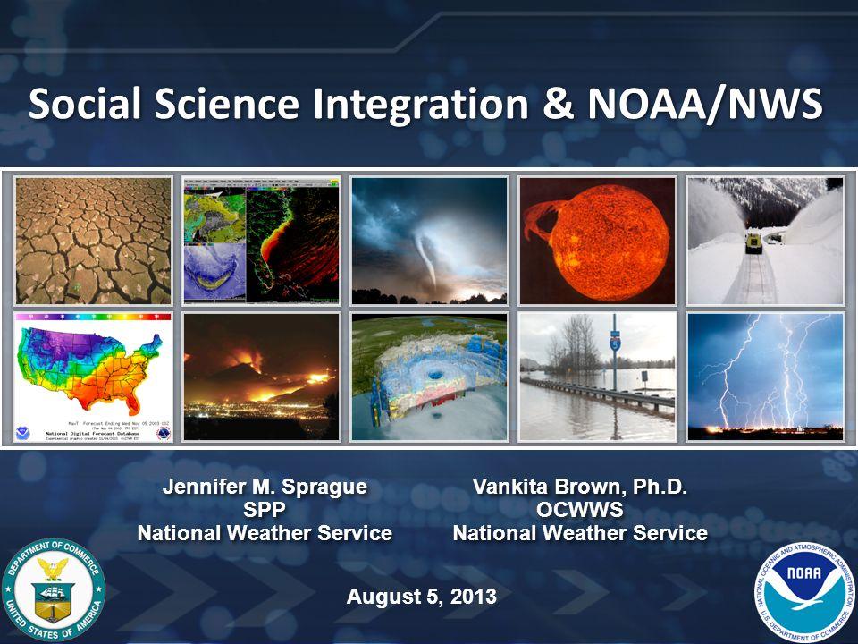 Social Science Integration & NOAA/NWS Jennifer M. Sprague SPP National Weather Service Vankita Brown, Ph.D. OCWWS National Weather Service Jennifer M.