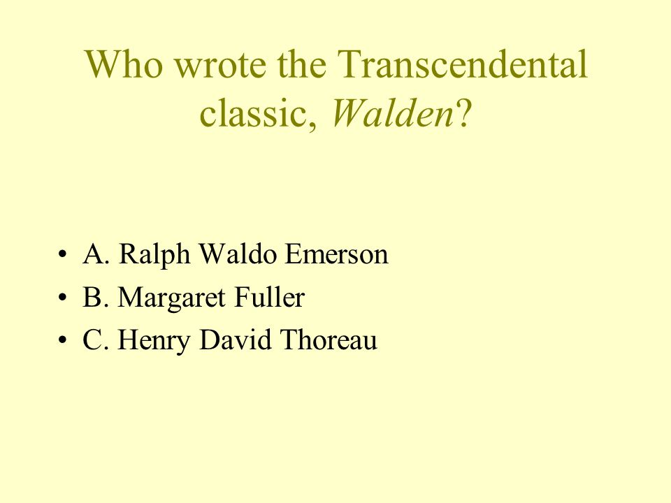 Who wrote the Transcendental classic, Walden. A. Ralph Waldo Emerson B.