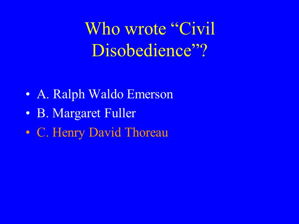 Who wrote Civil Disobedience A. Ralph Waldo Emerson B. Margaret Fuller C. Henry David Thoreau