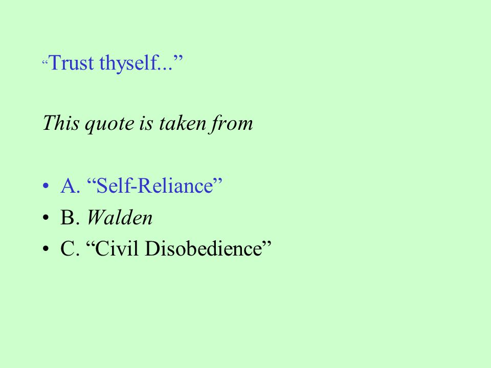 Trust thyself... This quote is taken from A. Self-Reliance B. Walden C. Civil Disobedience