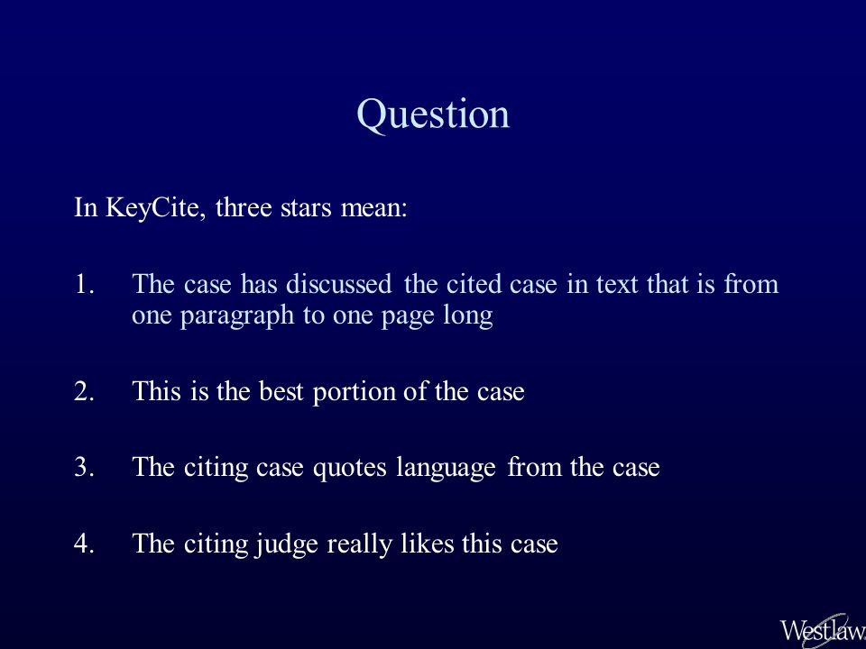 Question In KeyCite, three stars mean: 1.The case has discussed the cited case in text that is from one paragraph to one page long 2.This is the best portion of the case 3.The citing case quotes language from the case 4.The citing judge really likes this case