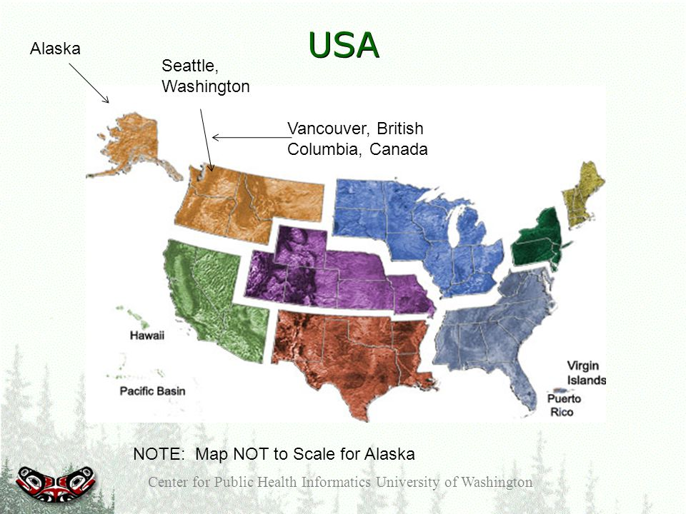 USA Center for Public Health Informatics University of Washington NOTE: Map NOT to Scale for Alaska Seattle, Washington Alaska Vancouver, British Columbia, Canada