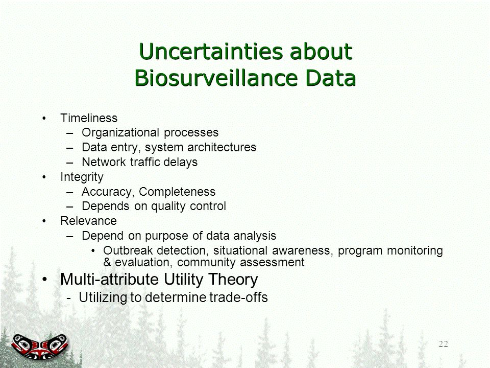 22 Uncertainties about Biosurveillance Data Timeliness –Organizational processes –Data entry, system architectures –Network traffic delays Integrity –Accuracy, Completeness –Depends on quality control Relevance –Depend on purpose of data analysis Outbreak detection, situational awareness, program monitoring & evaluation, community assessment Multi-attribute Utility Theory - Utilizing to determine trade-offs