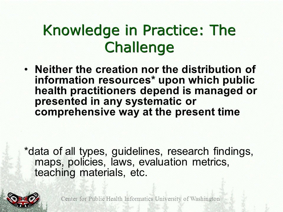 Center for Public Health Informatics University of Washington Knowledge in Practice: The Challenge Neither the creation nor the distribution of information resources* upon which public health practitioners depend is managed or presented in any systematic or comprehensive way at the present time *data of all types, guidelines, research findings, maps, policies, laws, evaluation metrics, teaching materials, etc.