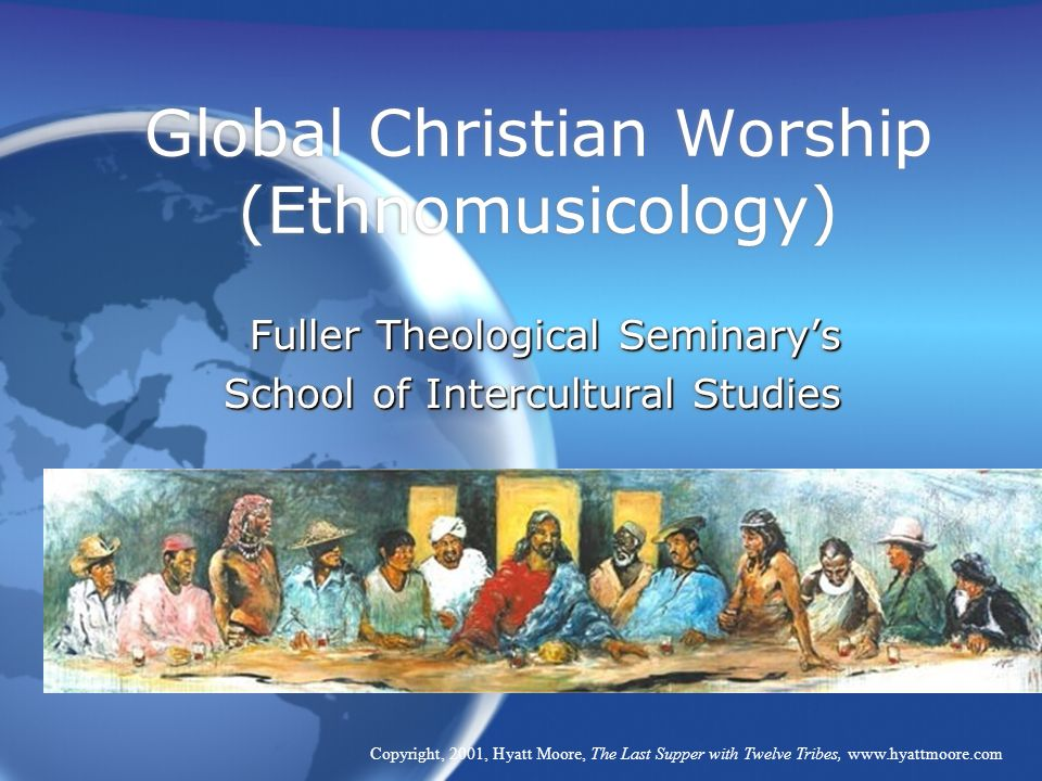 Global Christian Worship (Ethnomusicology) Fuller Theological Seminary's School of Intercultural Studies Fuller Theological Seminary's School of Intercultural Studies Copyright, 2001, Hyatt Moore, The Last Supper with Twelve Tribes, www.hyattmoore.com