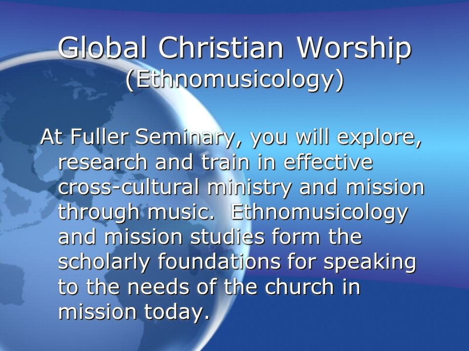 Global Christian Worship (Ethnomusicology) At Fuller Seminary, you will explore, research and train in effective cross-cultural ministry and mission through music.
