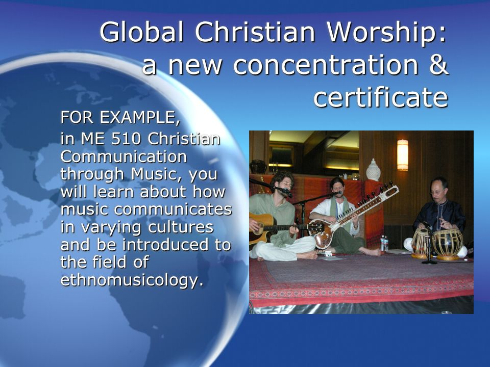 Global Christian Worship: a new concentration & certificate In ME513, you will study a theology of worship with reference to contextualizing worship events that release people to worship God in authentic and culturally appropriate ways.