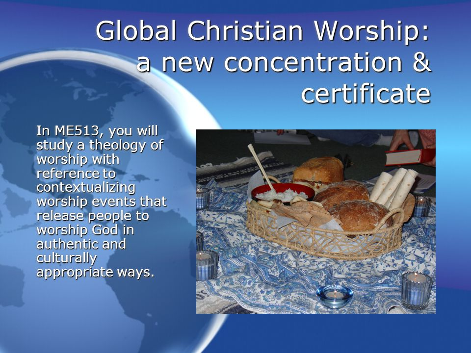 Global Christian Worship: a new concentration & certificate In ME 515, Communicating Christ through Narrative and Song, you will learn how to compose songs in groups in different cultural styles and to do storytelling of the scriptures through proverbs, songs, and stories in cross- cultural contexts.