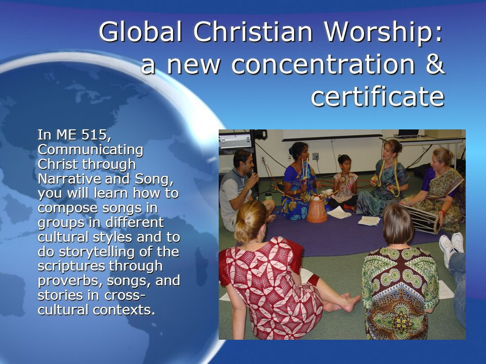 Global Christian Worship: a new concentration & certificate In ME 518, Exegeting a Musical Culture explores how to study musical cultures based on the foundations of ethnomusicology, including a survey of world musics, the study of instruments (organology), the functions and uses of music within a particular culture.