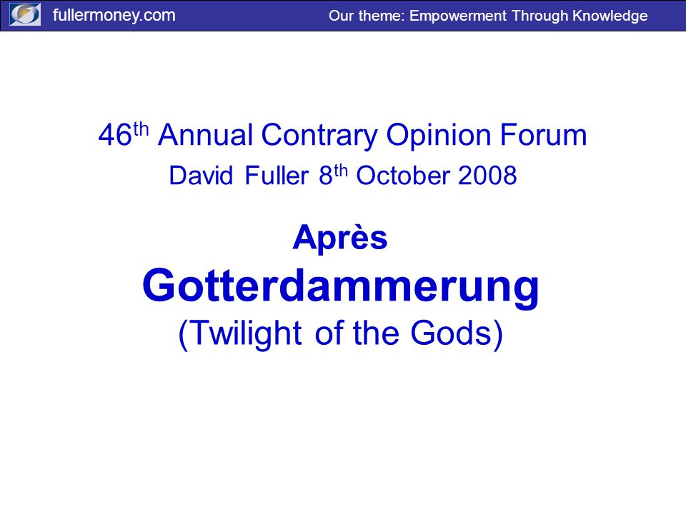 fullermoney.com Our theme: Empowerment Through Knowledge Après Gotterdammerung (Twilight of the Gods) 46 th Annual Contrary Opinion Forum David Fuller 8 th October 2008