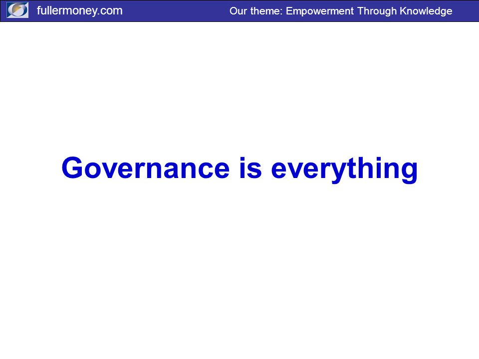 fullermoney.com Our theme: Empowerment Through Knowledge Governance is everything