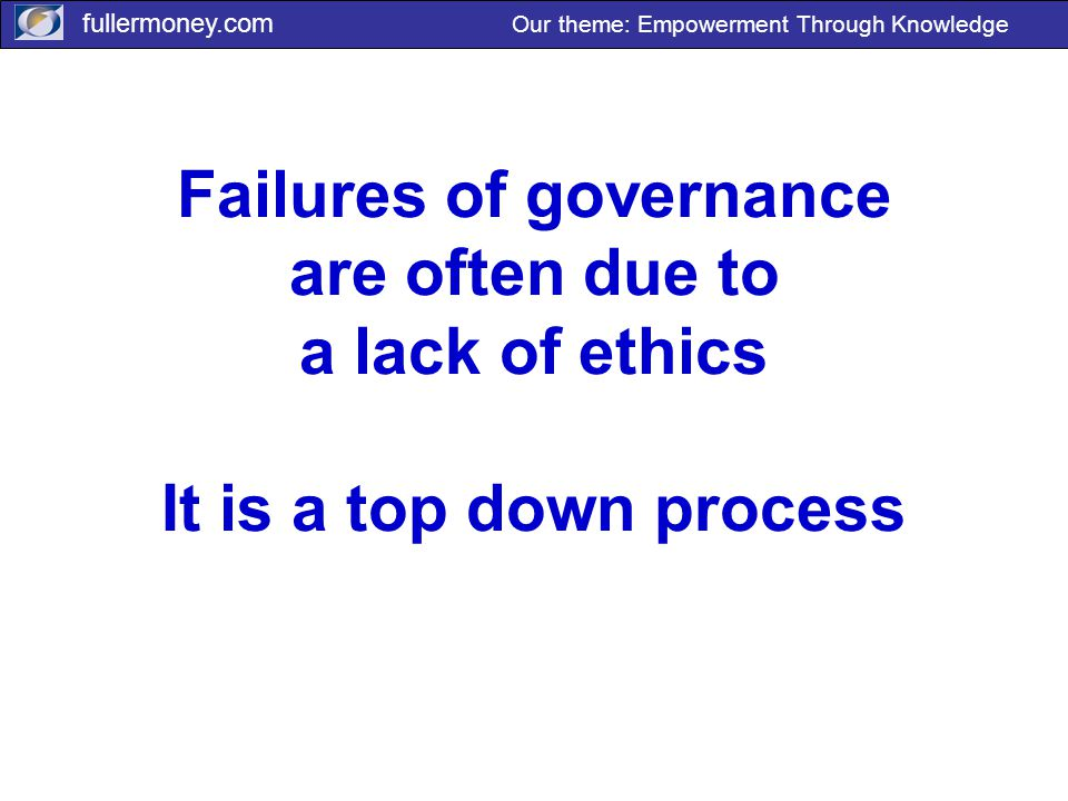 fullermoney.com Our theme: Empowerment Through Knowledge Failures of governance are often due to a lack of ethics It is a top down process