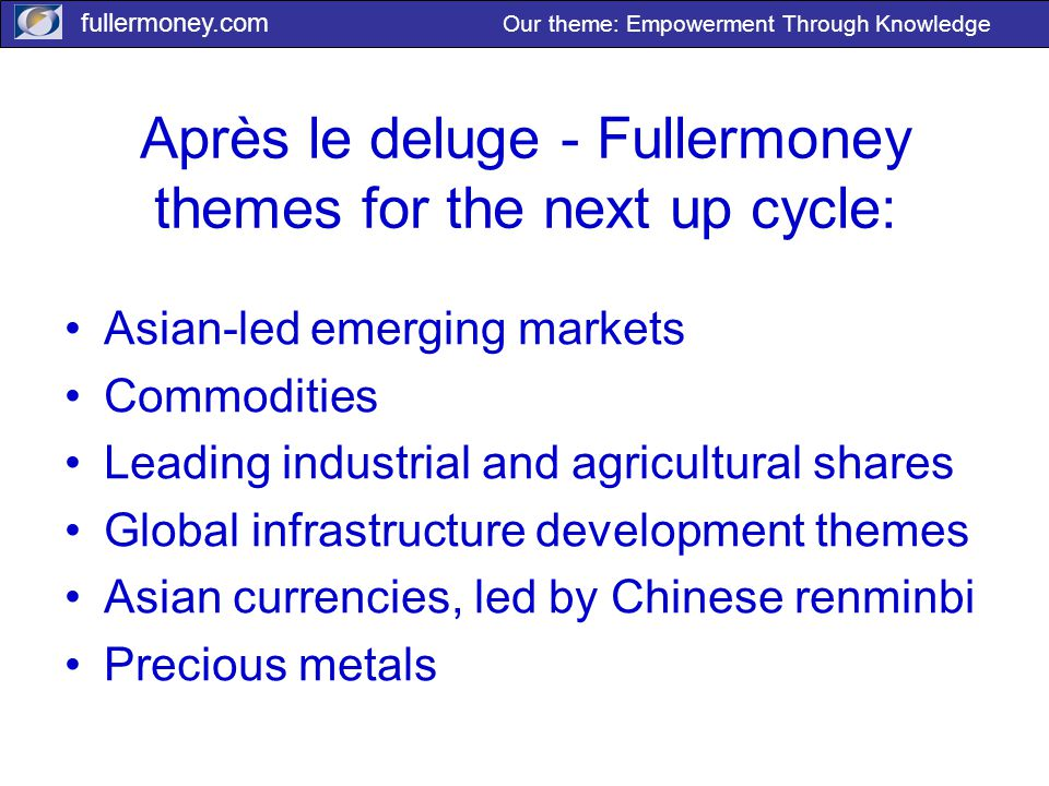 fullermoney.com Our theme: Empowerment Through Knowledge Après le deluge - Fullermoney themes for the next up cycle: Asian-led emerging markets Commodities Leading industrial and agricultural shares Global infrastructure development themes Asian currencies, led by Chinese renminbi Precious metals