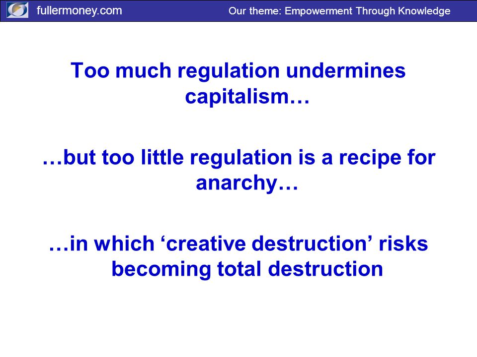 fullermoney.com Our theme: Empowerment Through Knowledge Too much regulation undermines capitalism… …but too little regulation is a recipe for anarchy… …in which 'creative destruction' risks becoming total destruction