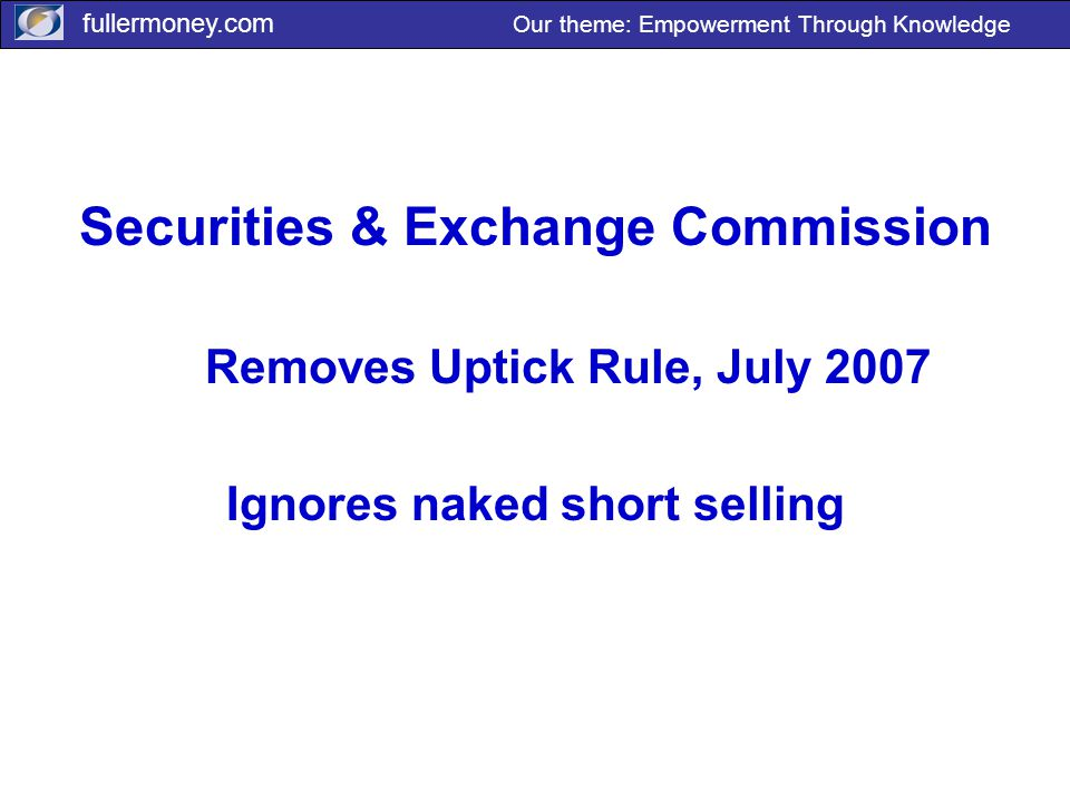 fullermoney.com Our theme: Empowerment Through Knowledge Securities & Exchange Commission Removes Uptick Rule, July 2007 Ignores naked short selling