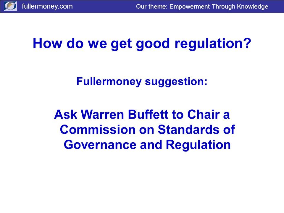 fullermoney.com Our theme: Empowerment Through Knowledge How do we get good regulation.