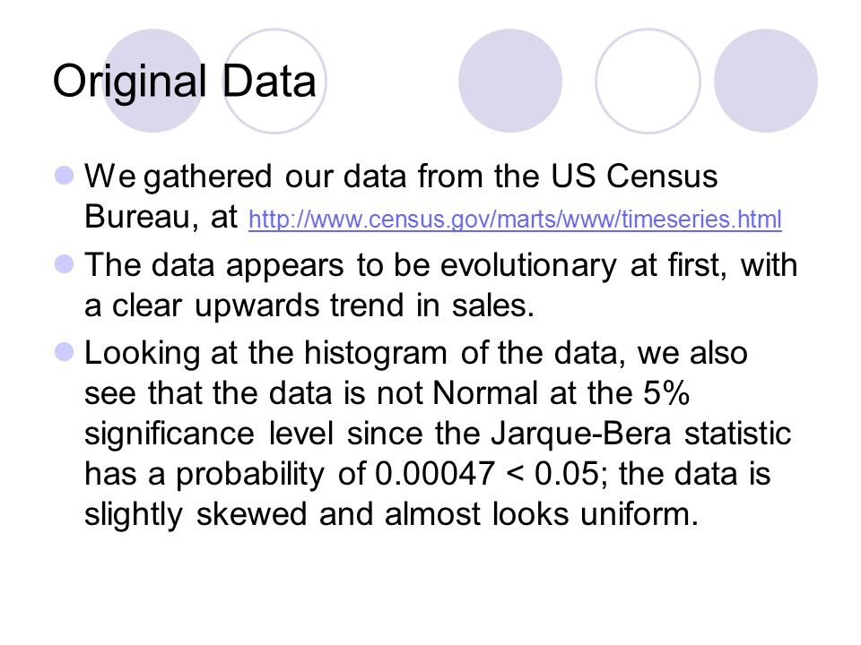 Original Data We gathered our data from the US Census Bureau, at http://www.census.gov/marts/www/timeseries.html http://www.census.gov/marts/www/timeseries.html The data appears to be evolutionary at first, with a clear upwards trend in sales.