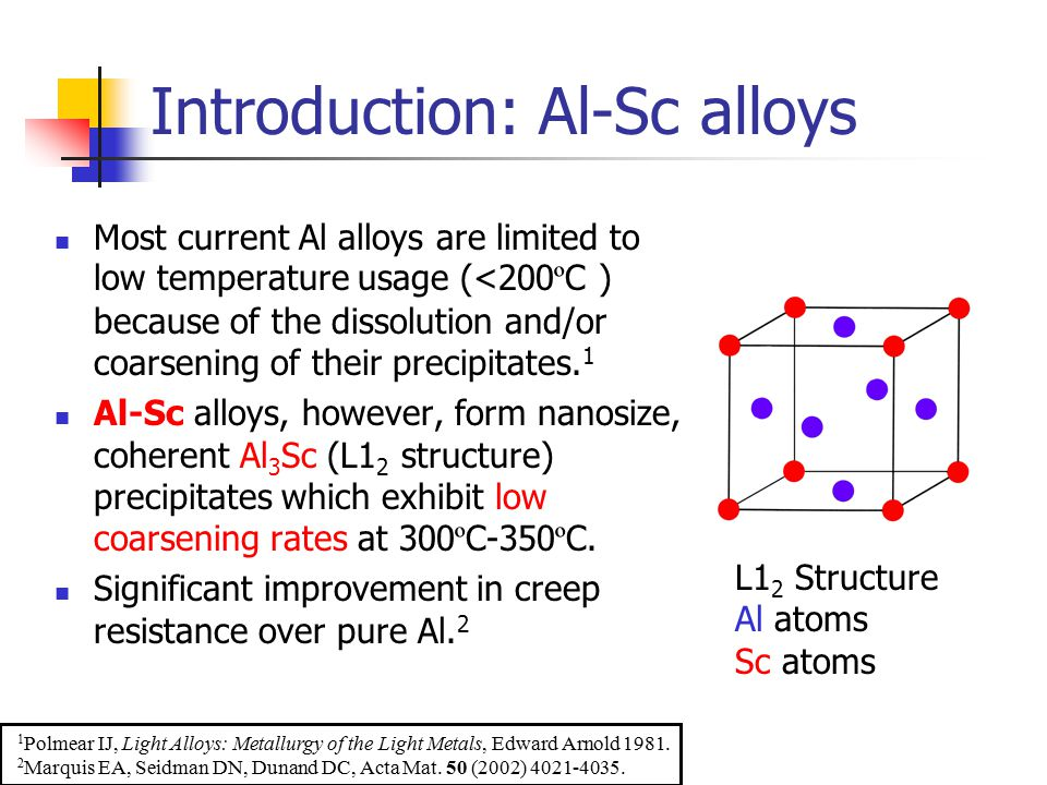Introduction: Al-Sc alloys Most current Al alloys are limited to low temperature usage (<200 º C ) because of the dissolution and/or coarsening of their precipitates.