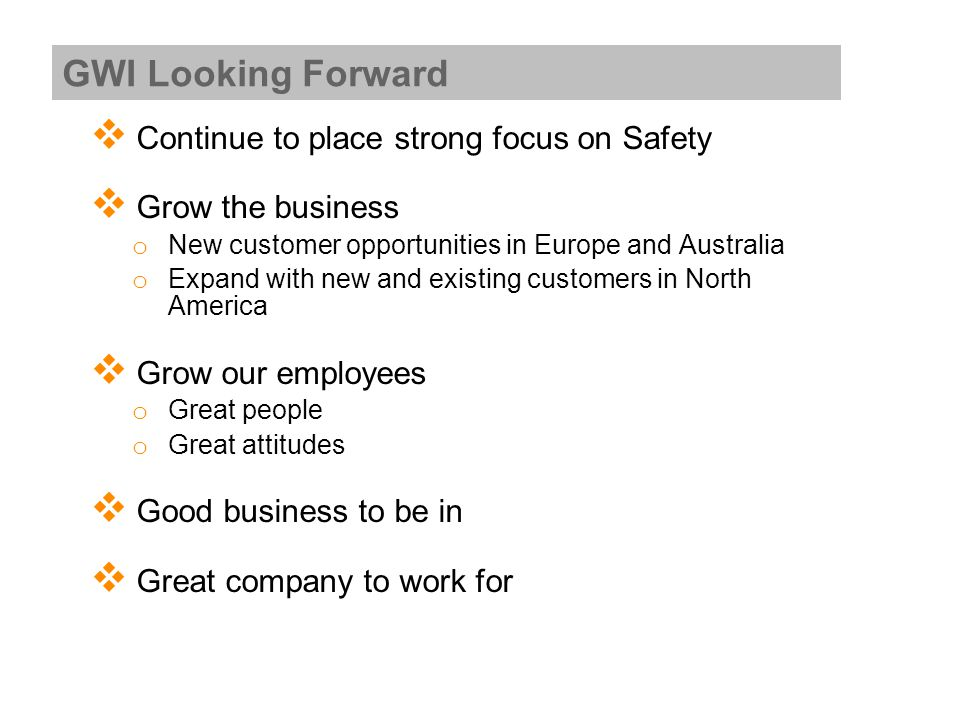  Continue to place strong focus on Safety  Grow the business o New customer opportunities in Europe and Australia o Expand with new and existing customers in North America  Grow our employees o Great people o Great attitudes  Good business to be in  Great company to work for GWI Looking Forward