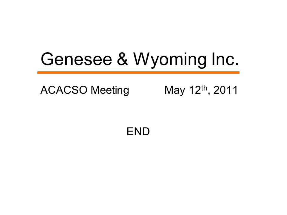 Genesee & Wyoming Inc. ACACSO Meeting May 12 th, 2011 END