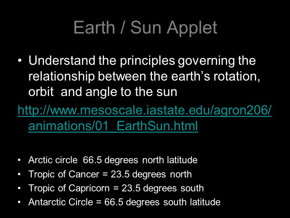 Earth / Sun Applet Understand the principles governing the relationship between the earth's rotation, orbit and angle to the sun http://www.mesoscale.iastate.edu/agron206/ animations/01_EarthSun.html Arctic circle 66.5 degrees north latitude Tropic of Cancer = 23.5 degrees north Tropic of Capricorn = 23.5 degrees south Antarctic Circle = 66.5 degrees south latitude