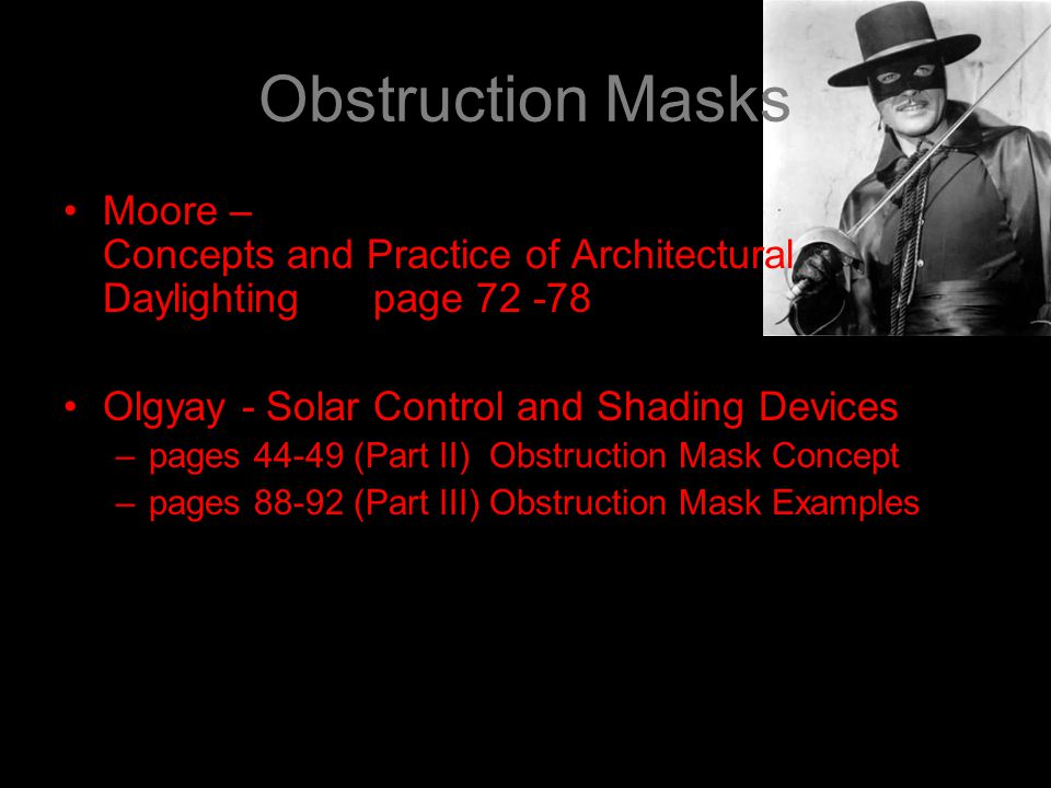Obstruction Masks Moore – Concepts and Practice of Architectural Daylighting page 72 -78 Olgyay - Solar Control and Shading Devices –pages 44-49 (Part II) Obstruction Mask Concept –pages 88-92 (Part III) Obstruction Mask Examples